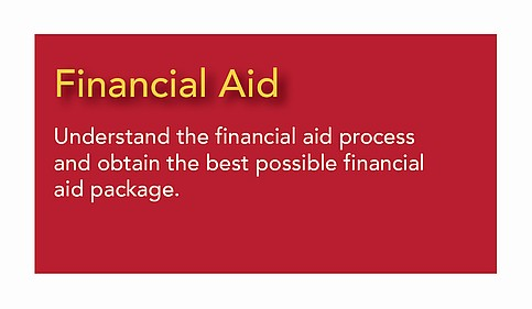 Financial Aid - Understand the financial aid process and obtain the best possible                                           financial aid package.