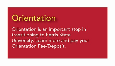 Orientation - an important step in transitioning to Ferris. Learn more and make an                                           Orientation Fee/Deposit.