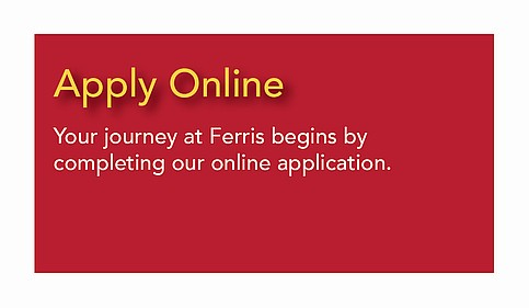 Apply Online - Your journey at Ferris begins by completing our online application