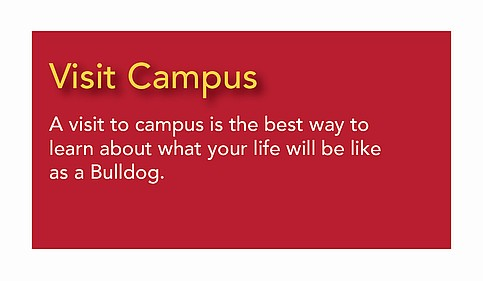Visit Campus - learn about what your ife will be like as a Bulldog.